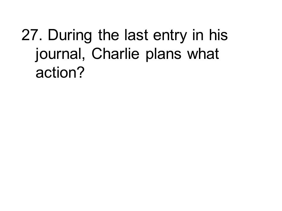27. During the last entry in his journal, Charlie plans what action?