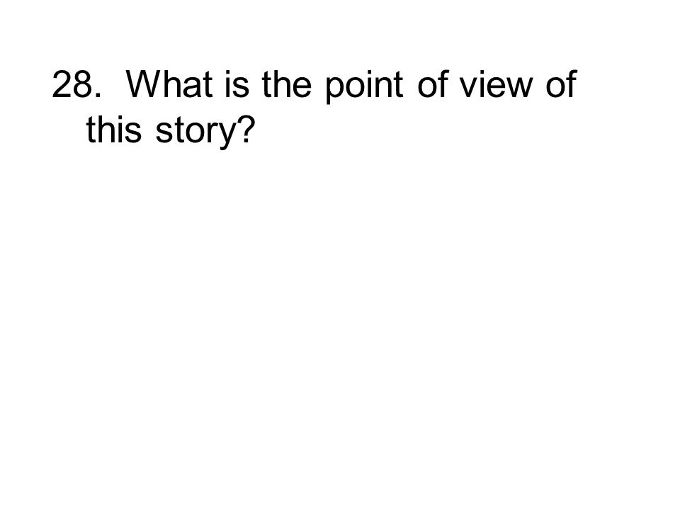 28. What is the point of view of this story?