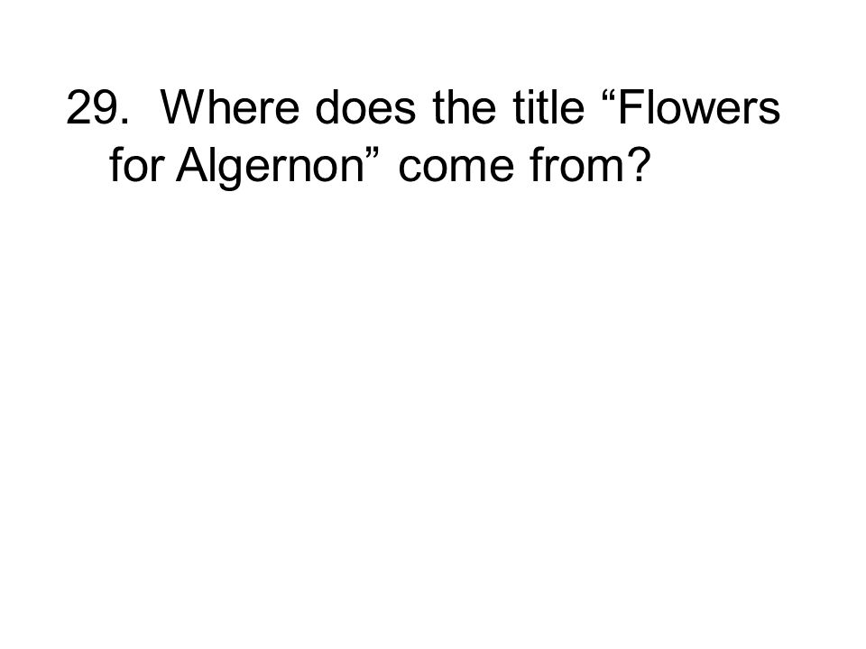 29. Where does the title Flowers for Algernon come from?