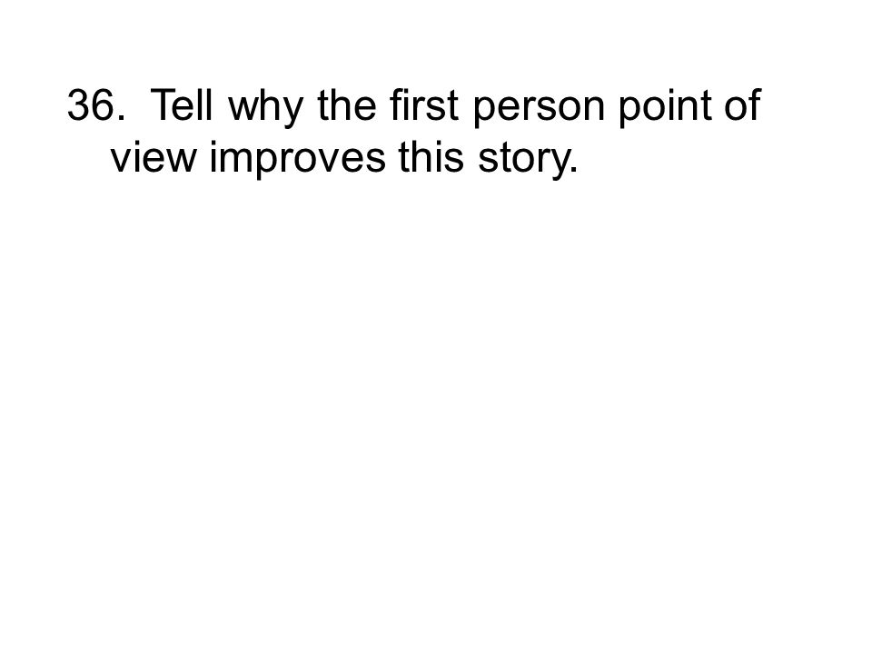 36. Tell why the first person point of view improves this story.