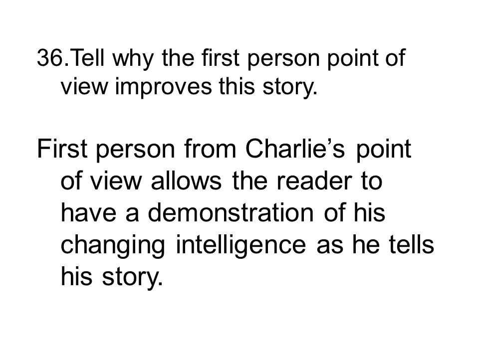 First person from Charlies point of view allows the reader to have a demonstration of his changing intelligence as he tells his story.