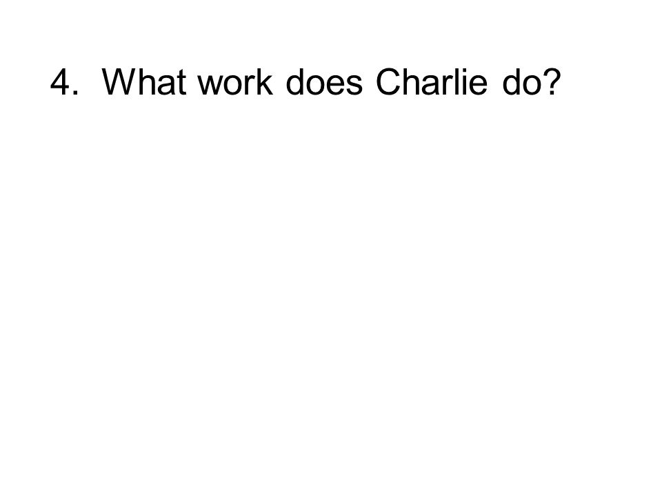 4. What work does Charlie do?
