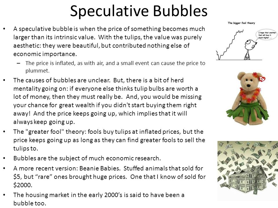 Speculative Bubbles A speculative bubble is when the price of something becomes much larger than its intrinsic value.