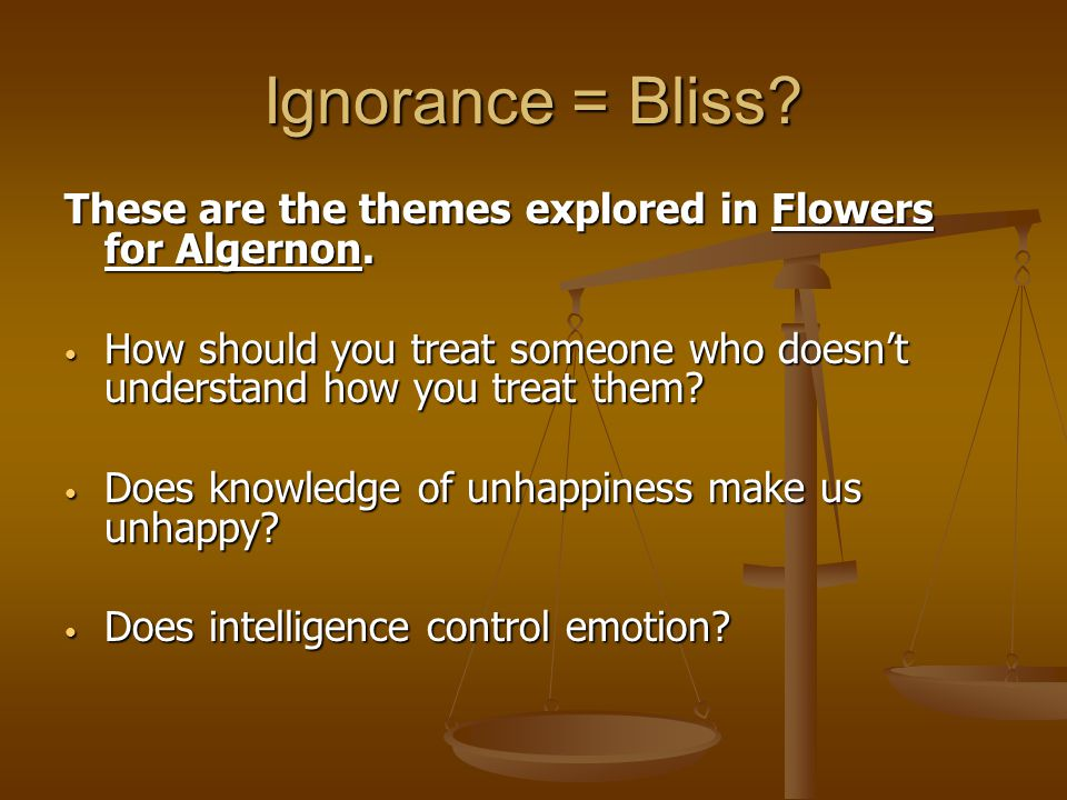 Ignorance = Bliss. These are the themes explored in Flowers for Algernon.