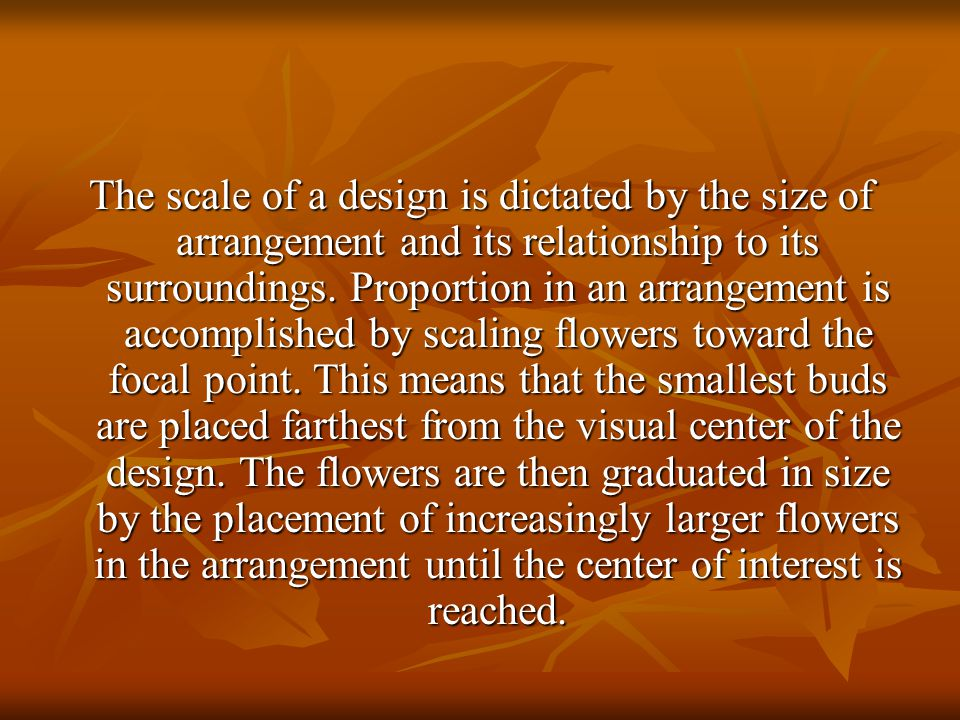 The scale of a design is dictated by the size of arrangement and its relationship to its surroundings. Proportion in an arrangement is accomplished by