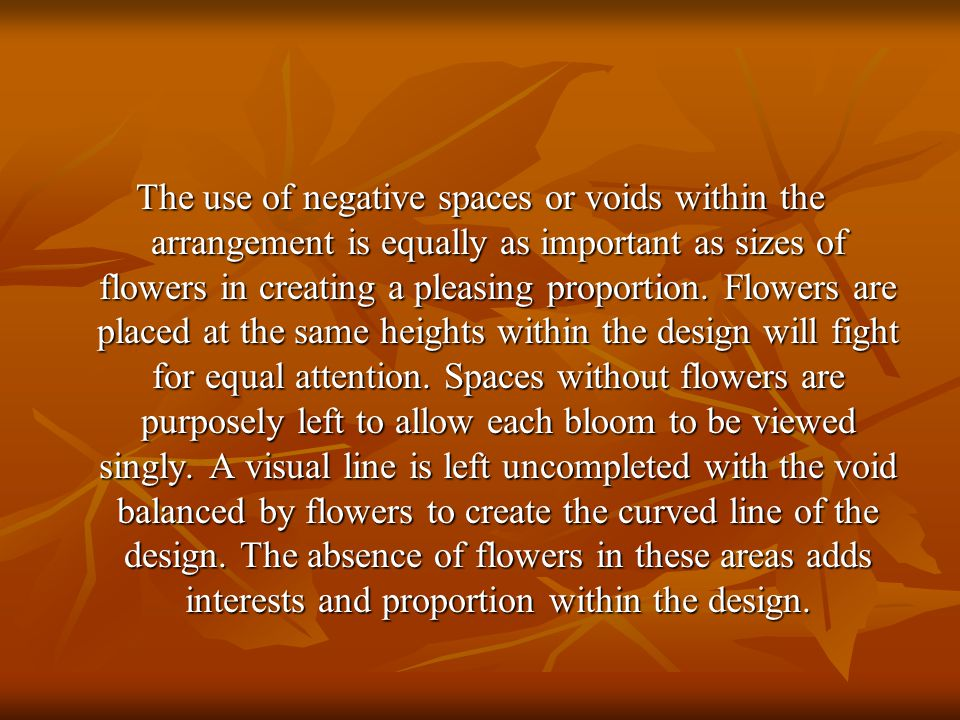 The use of negative spaces or voids within the arrangement is equally as important as sizes of flowers in creating a pleasing proportion. Flowers are