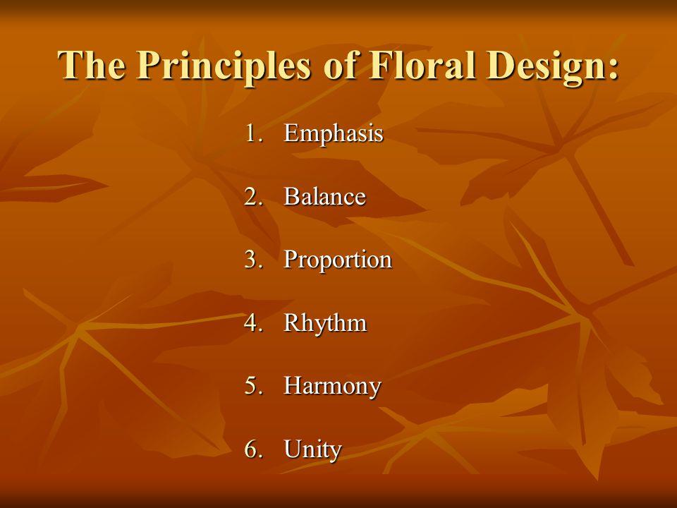 The Principles of Floral Design: 1.Emphasis 2.Balance 3.Proportion 4.Rhythm 5.Harmony 6.Unity