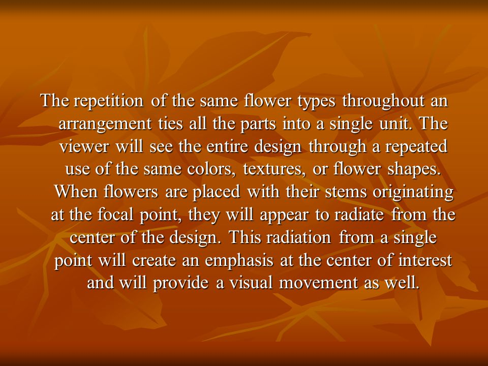 The repetition of the same flower types throughout an arrangement ties all the parts into a single unit. The viewer will see the entire design through