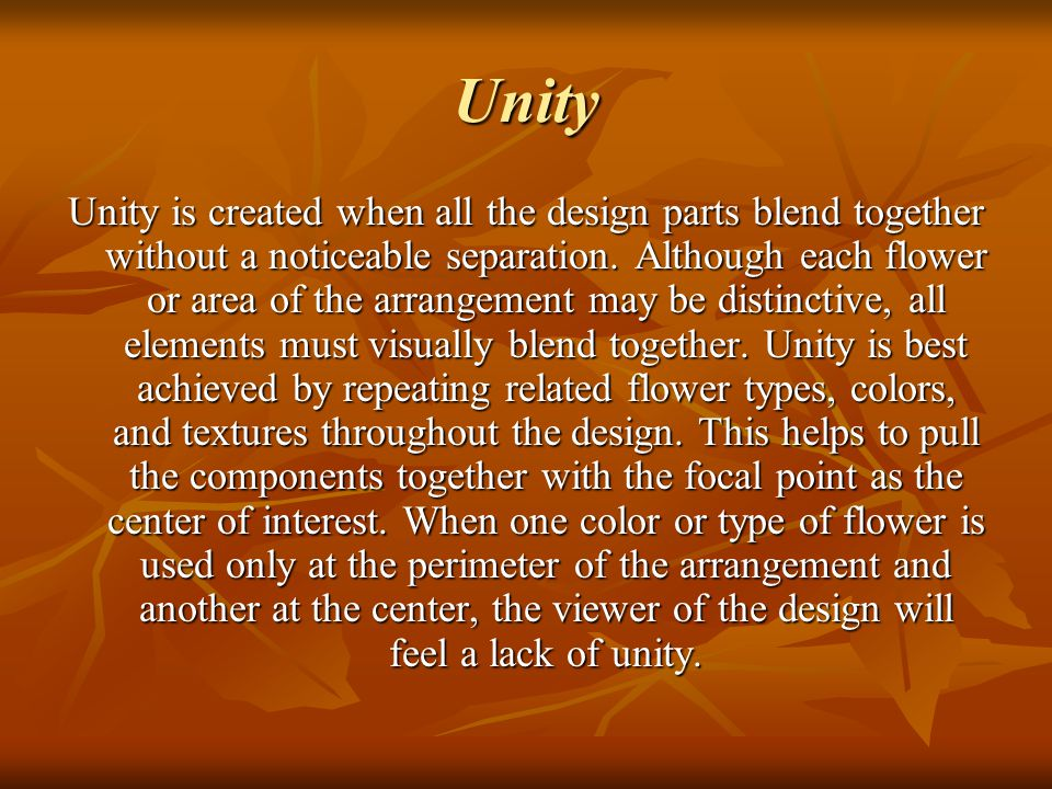 Unity Unity is created when all the design parts blend together without a noticeable separation. Although each flower or area of the arrangement may b