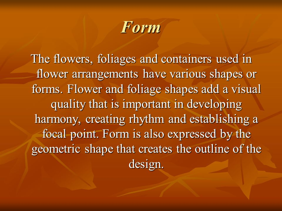 Form The flowers, foliages and containers used in flower arrangements have various shapes or forms. Flower and foliage shapes add a visual quality tha