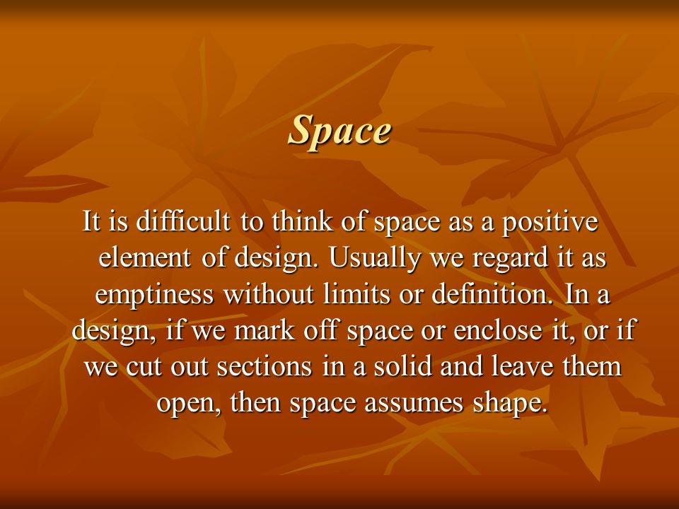 Space It is difficult to think of space as a positive element of design. Usually we regard it as emptiness without limits or definition. In a design,