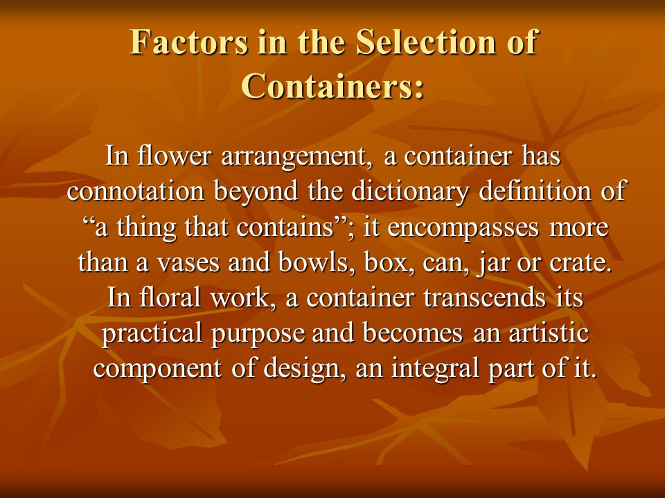 Factors in the Selection of Containers: In flower arrangement, a container has connotation beyond the dictionary definition of a thing that contains;