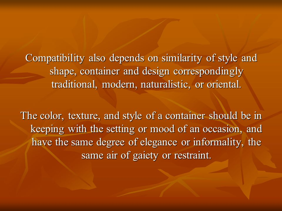 Compatibility also depends on similarity of style and shape, container and design correspondingly traditional, modern, naturalistic, or oriental. The