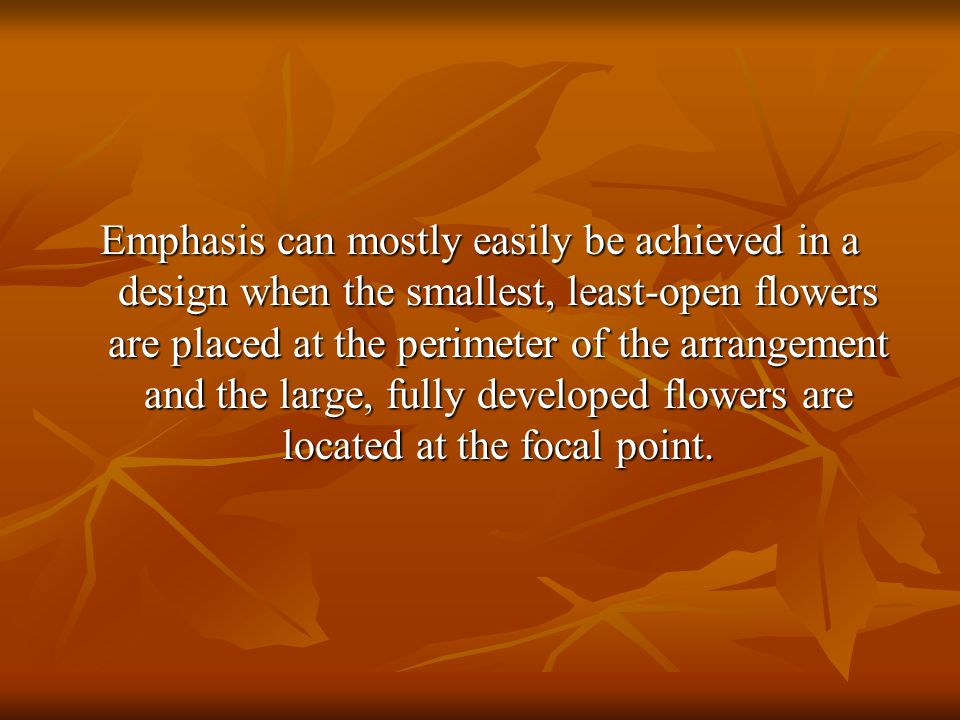 Emphasis can mostly easily be achieved in a design when the smallest, least-open flowers are placed at the perimeter of the arrangement and the large,