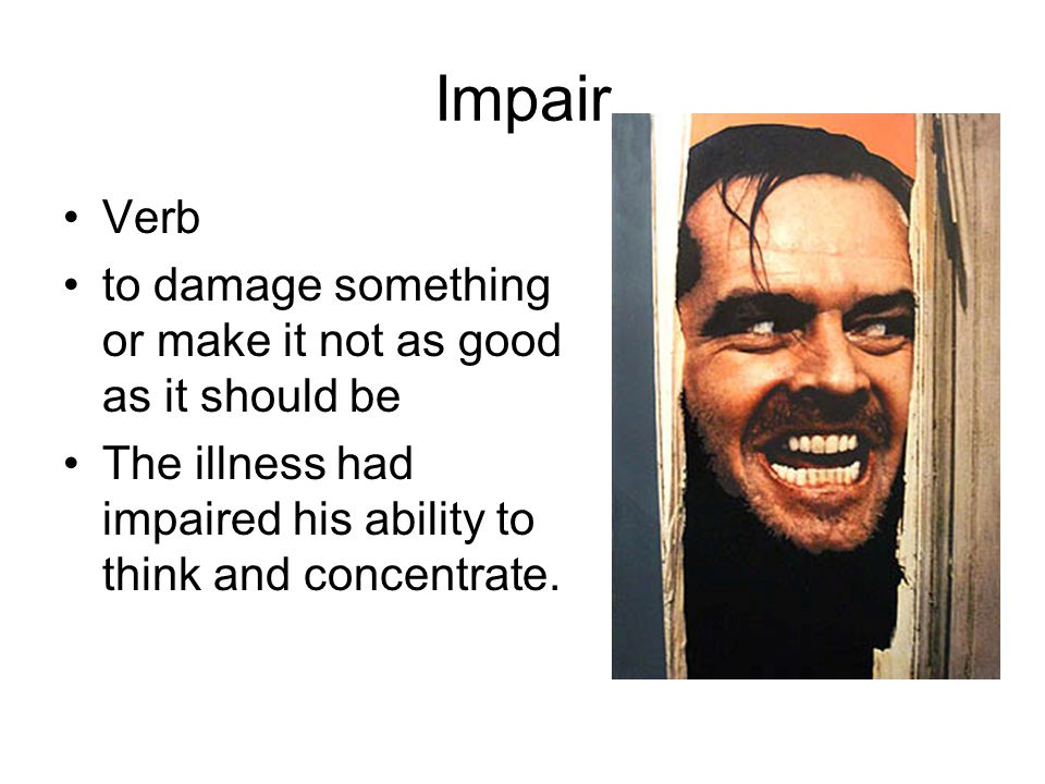 Impair Verb to damage something or make it not as good as it should be The illness had impaired his ability to think and concentrate.
