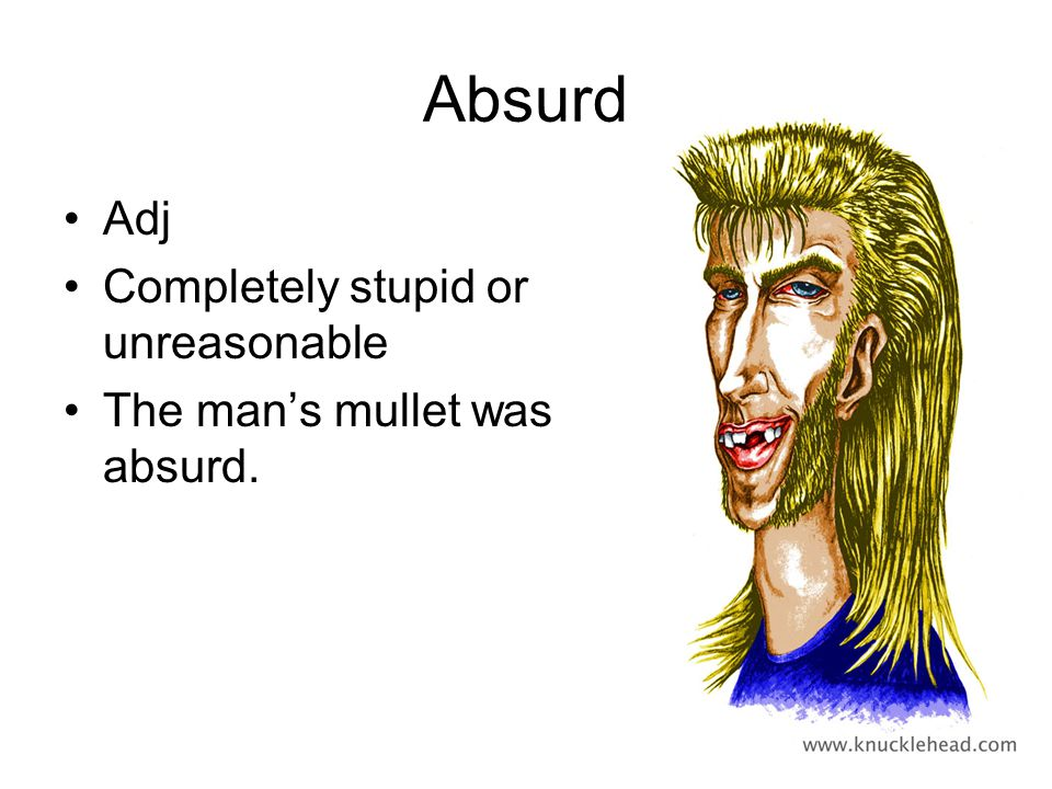 Absurd Adj Completely stupid or unreasonable The mans mullet was absurd.