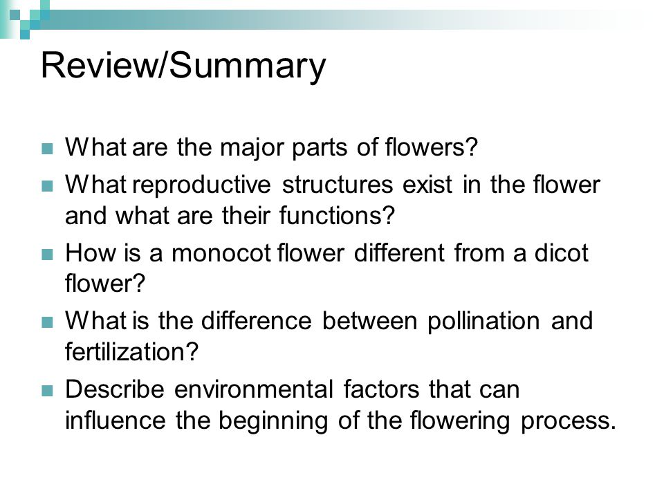 Review/Summary What are the major parts of flowers? What reproductive structures exist in the flower and what are their functions? How is a monocot fl