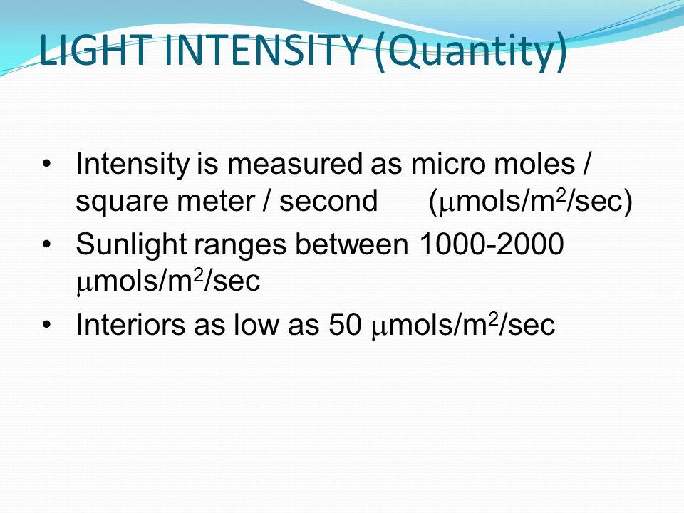 LIGHT INTENSITY (Quantity) Intensity is measured as micro moles / square meter / second ( mols/m 2 /sec) Sunlight ranges between 1000-2000 mols/m 2 /s