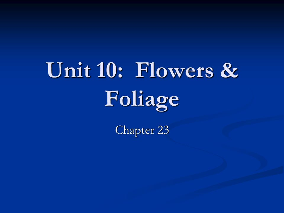 Unit 10: Flowers & Foliage Unit 10 Objectives: Unit 10 Objectives: Identify types of flower/foliage plants people buy in different times of the year Identify types of flower/foliage plants people buy in different times of the year Time from planting to income production Time from planting to income production Understand watering precautions Understand watering precautions Transplanting indoor flowers/foliage to the outdoors Transplanting indoor flowers/foliage to the outdoors The greenhouse environment The greenhouse environment
