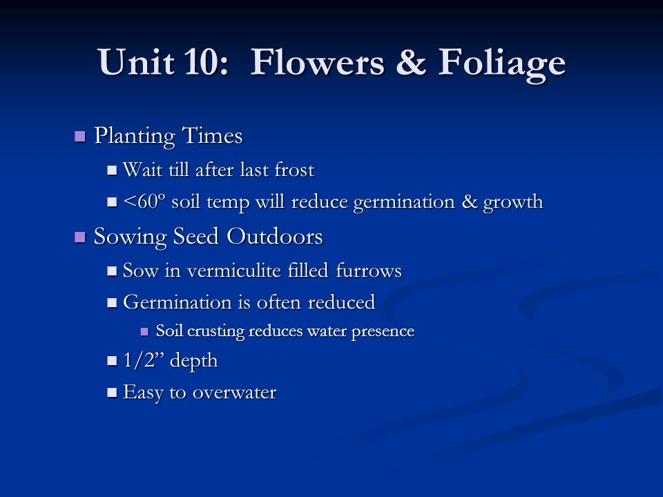 Unit 10: Flowers & Foliage Planting Times Planting Times Wait till after last frost Wait till after last frost <60º soil temp will reduce germination