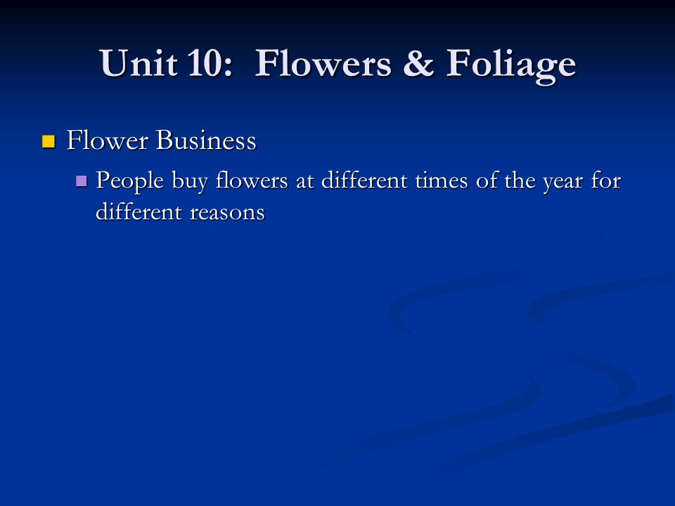Unit 10: Flowers & Foliage Flower Business Flower Business People buy flowers at different times of the year for different reasons People buy flowers