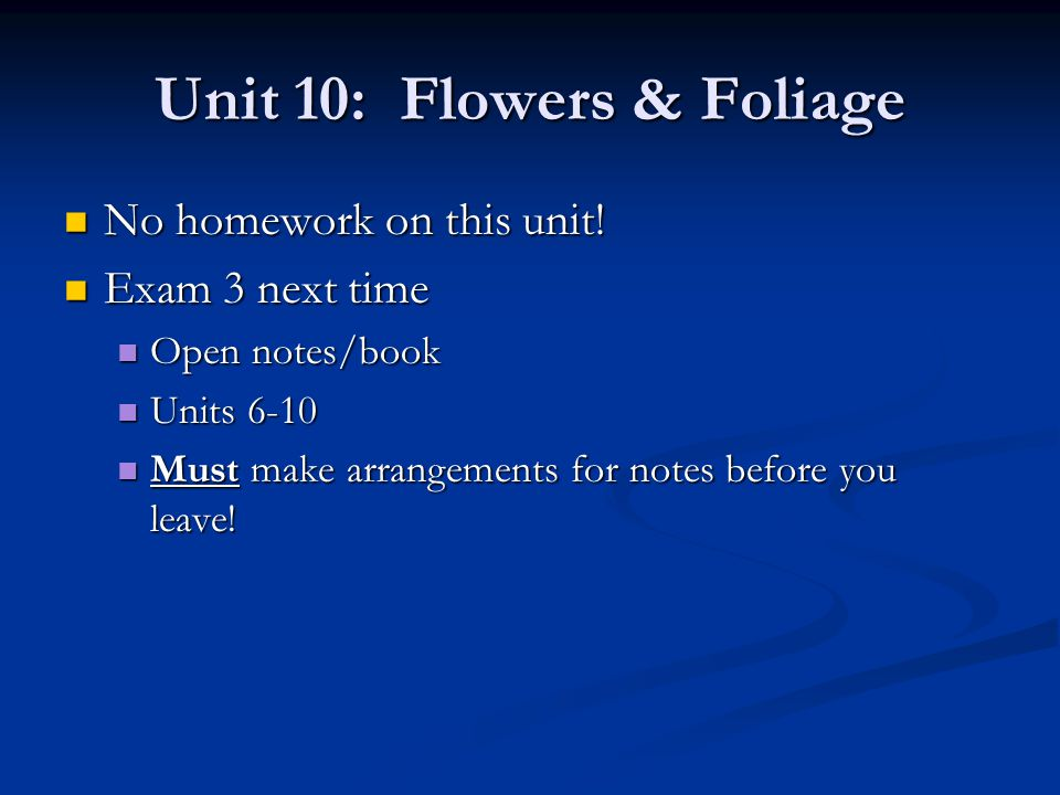 Unit 10: Flowers & Foliage No homework on this unit! No homework on this unit! Exam 3 next time Exam 3 next time Open notes/book Open notes/book Units