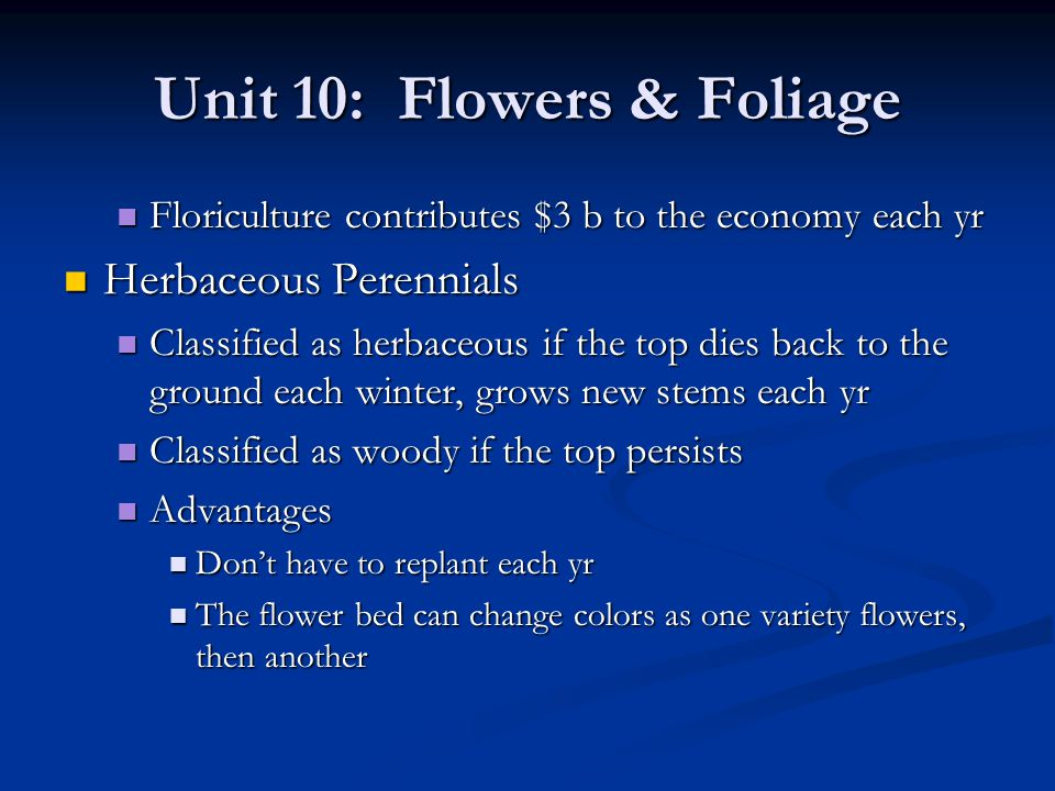 Unit 10: Flowers & Foliage Not as necessary to deadhead Not as necessary to deadhead Disadvantages Disadvantages Only bloom 2-3 wks Only bloom 2-3 wks Require pruning Require pruning May require transplanting every 2-3 yrs May require transplanting every 2-3 yrs Growing Perennials Growing Perennials Keys Keys Proper soil preparation Proper soil preparation Planning Planning Occasional maintenance Occasional maintenance
