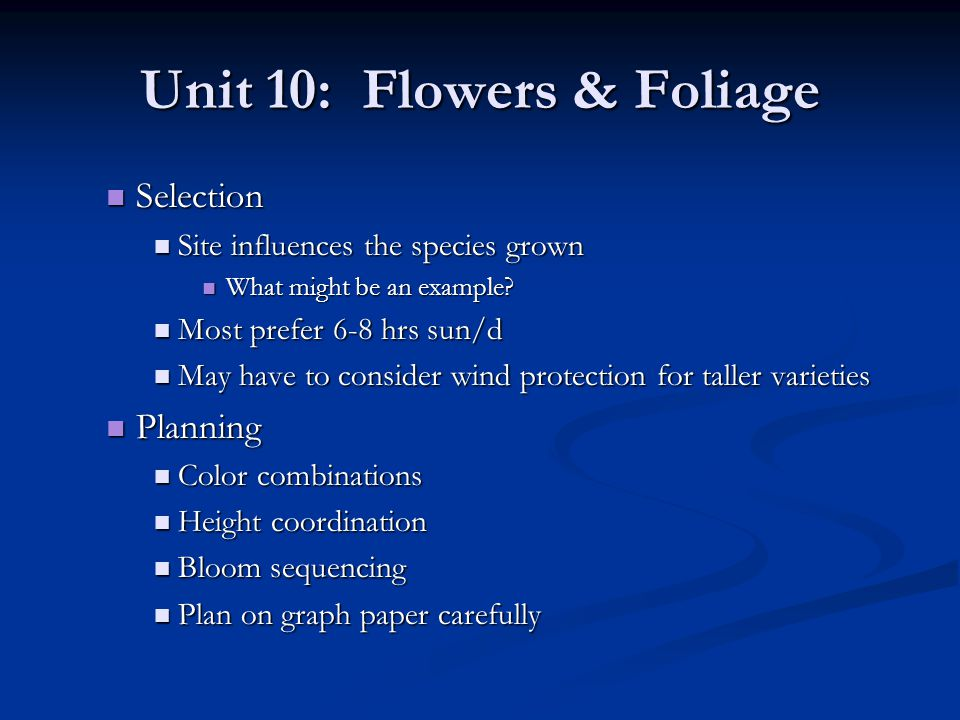 Unit 10: Flowers & Foliage Properly planned perennial gardens will have flowers that bloom in each season Properly planned perennial gardens will have flowers that bloom in each season Spring, early summer, midsummer, late summer/fall Spring, early summer, midsummer, late summer/fall Plant in drifts Plant in drifts Taller varieties to the back to act as a border Taller varieties to the back to act as a border Spacing Spacing 6-12 for dwarf plants 6-12 for dwarf plants 12-18 for medium sizes 12-18 for medium sizes 18-36 for tall plants 18-36 for tall plants Soil Preparation Soil Preparation Good drainage necessary Good drainage necessary Dont want it excessively moist during winter dormancy Dont want it excessively moist during winter dormancy