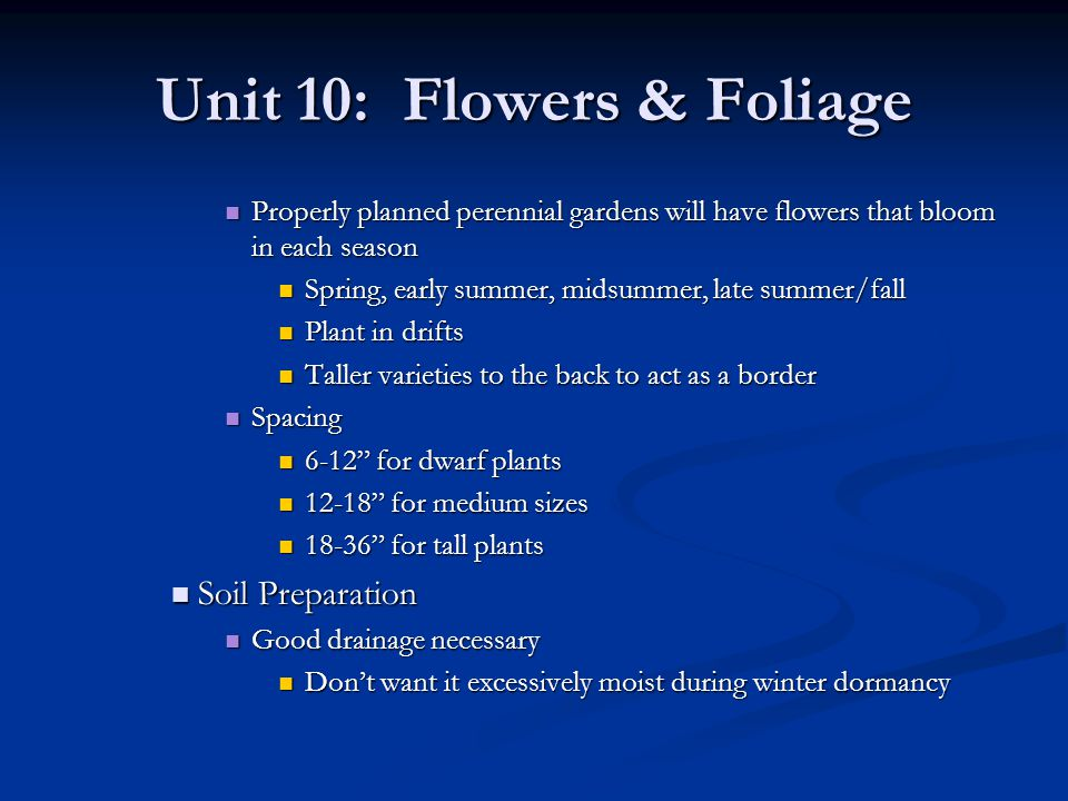 Unit 10: Flowers & Foliage Incorporate organic matter or peat moss to improve drainage Incorporate organic matter or peat moss to improve drainage Prepare in the fall Prepare in the fall Especially good in raised beds Especially good in raised beds Planting Planting Usually planted in the spring (Apr – May) Usually planted in the spring (Apr – May) Mail order nurseries will often ship bare-rooted Mail order nurseries will often ship bare-rooted Plant ASAP Plant ASAP Potted perennials Potted perennials Plant throughout the growing season Plant throughout the growing season If exposed to the outside temps through the winter – can be planted in early spring If exposed to the outside temps through the winter – can be planted in early spring Greenhouse grown – after last frost Greenhouse grown – after last frost