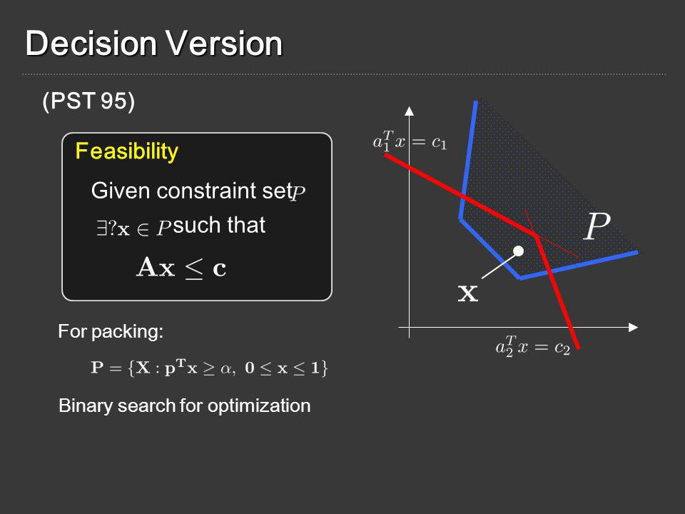 Decision Version Given constraint set such that For packing: (PST 95) Feasibility Binary search for optimization