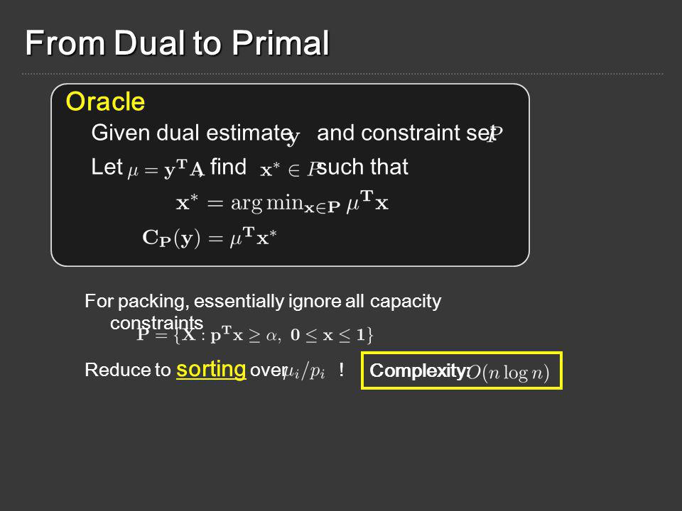 From Dual to Primal Given dual estimate and constraint set Let, find such that Oracle For packing, essentially ignore all capacity constraints Reduce to sorting over .