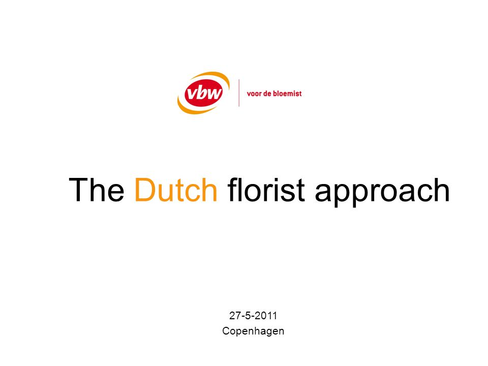 The Dutch florist approach VBW: - Dutch Florist Association - Location: Ede, centre of Holland - 1.400 florist-members - > 50% of turnover in plants/flowers - store and/or digital store (internetshop) - freelancers - Yearly budget: 2.500.000,-- - Contributions: 500.000,-- ( 400,--/year) - Commercial margin + advises: 500.000,-- - Projects/subsidies: 1.500.000,--