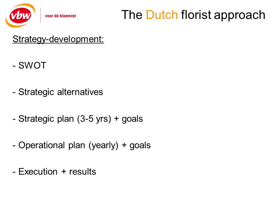 The Dutch florist approach Strategy-development: - SWOT - Strategic alternatives - Strategic plan (3-5 yrs) + goals - Operational plan (yearly) + goals - Execution + results