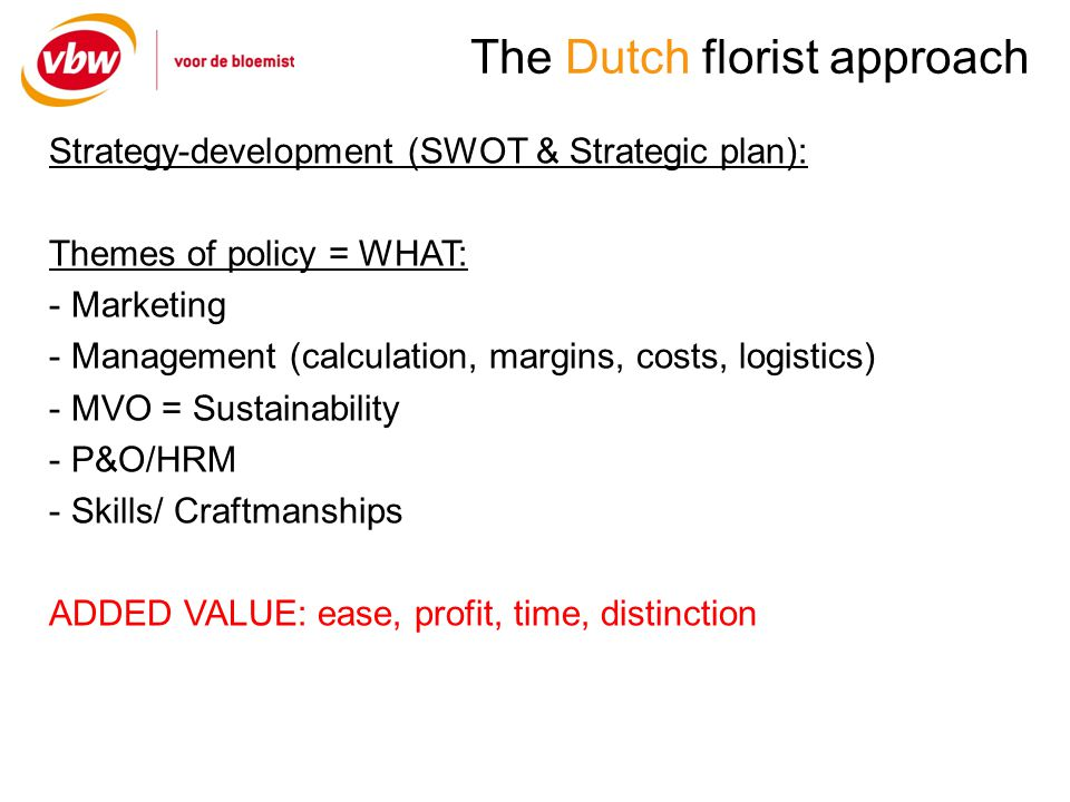 The Dutch florist approach Strategy-development (SWOT & Strategic plan): Themes of policy = WHAT: - Marketing - Management (calculation, margins, costs, logistics) - MVO = Sustainability - P&O/HRM - Skills/ Craftmanships ADDED VALUE: ease, profit, time, distinction