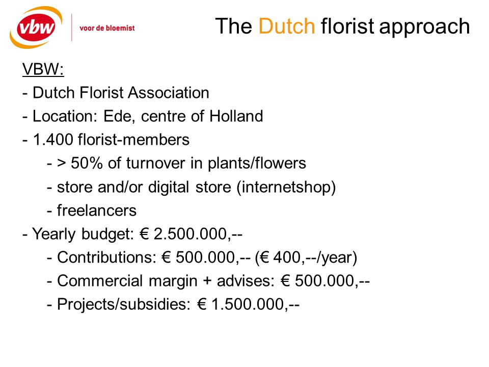 The Dutch florist approach VBW: - Dutch Florist Association - Location: Ede, centre of Holland florist-members - > 50% of turnover in plants/flowers - store and/or digital store (internetshop) - freelancers - Yearly budget: ,-- - Contributions: ,-- ( 400,--/year) - Commercial margin + advises: ,-- - Projects/subsidies: ,--