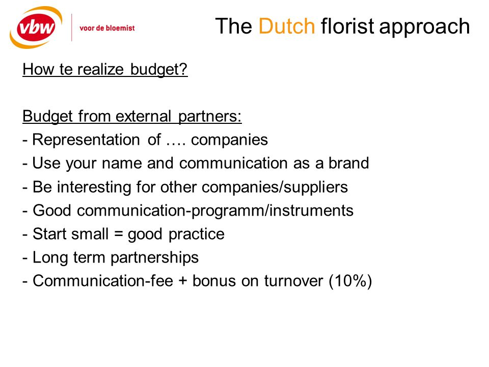 The Dutch florist approach How te realize budget? Budget from external partners: - Representation of …. companies - Use your name and communication as