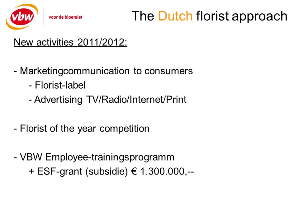 The Dutch florist approach New activities 2011/2012: - Marketingcommunication to consumers - Florist-label - Advertising TV/Radio/Internet/Print - Florist of the year competition - VBW Employee-trainingsprogramm + ESF-grant (subsidie) ,--