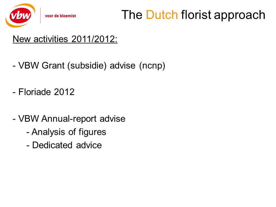 The Dutch florist approach New activities 2011/2012: - VBW Grant (subsidie) advise (ncnp) - Floriade VBW Annual-report advise - Analysis of figures - Dedicated advice