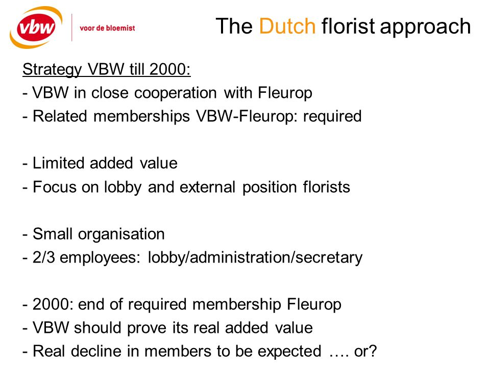 The Dutch florist approach Strategy VBW 2000-2008: - Strong focus on services, no special lobby - Rebates ands discounts - Flowers/Plants - Hardware - Insurances, employee-support, legal support - Telephones, taxes, software, hardware, computers - Garbage-collection, fuel Results: - Profit for VBW - No growth in members - Declining image