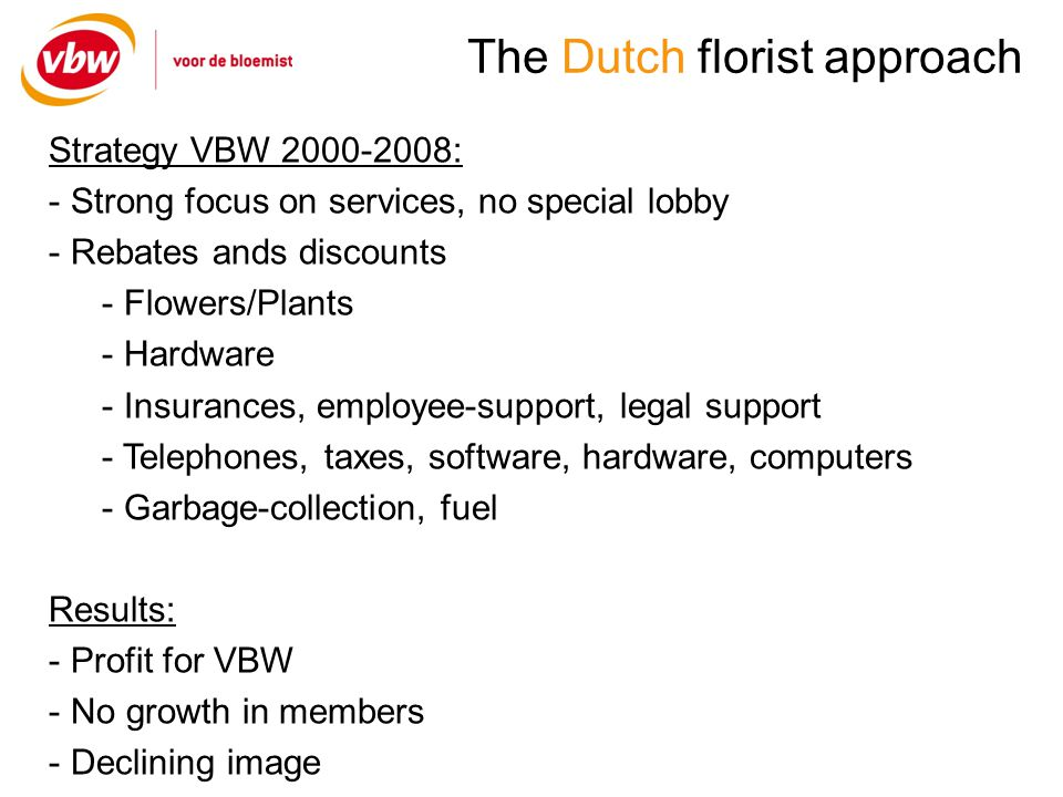 The Dutch florist approach Strategy VBW : - Strong focus on services, no special lobby - Rebates ands discounts - Flowers/Plants - Hardware - Insurances, employee-support, legal support - Telephones, taxes, software, hardware, computers - Garbage-collection, fuel Results: - Profit for VBW - No growth in members - Declining image