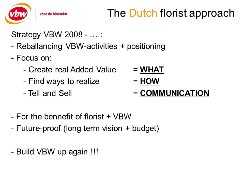 The Dutch florist approach Results in Holland: - Huge programm of activities, events and added value - Position of florist in supply-chain is growing - Strong cooperation with partners - Improving relationships with florists - Growing to less independent of projects/grants (subsidies) - Increase of members 2010/2011: + 300