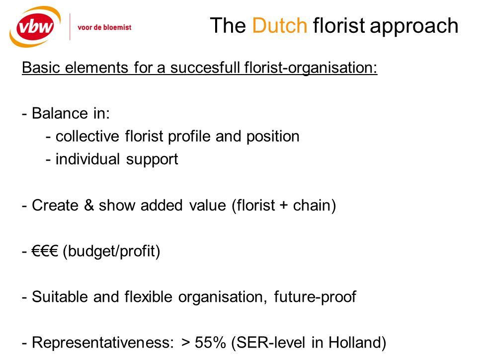 The Dutch florist approach Basic elements for a succesfull florist-organisation: - Balance in: - collective florist profile and position - individual support - Create & show added value (florist + chain) - (budget/profit) - Suitable and flexible organisation, future-proof - Representativeness: > 55% (SER-level in Holland)