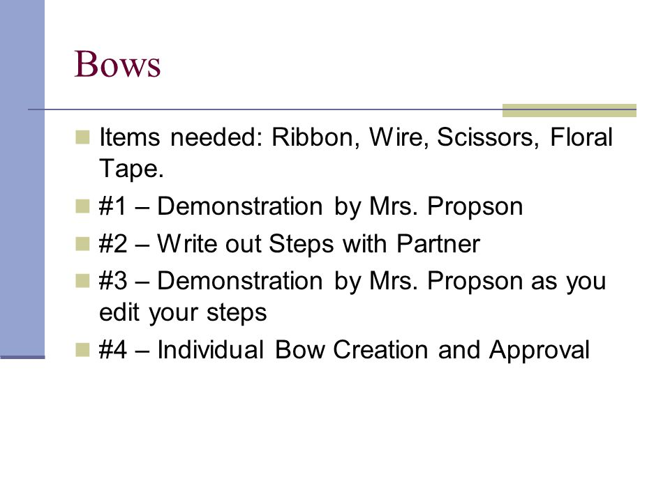 Items needed: Ribbon, Wire, Scissors, Floral Tape. #1 – Demonstration by Mrs. Propson #2 – Write out Steps with Partner #3 – Demonstration by Mrs. Pro