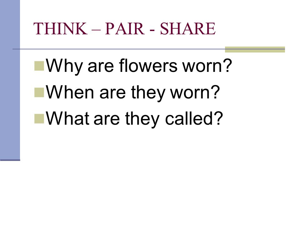 THINK – PAIR - SHARE Why are flowers worn? When are they worn? What are they called?