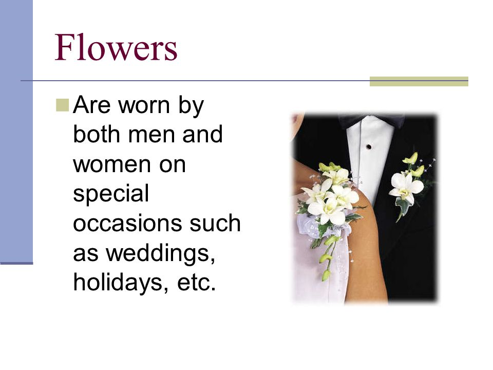 Flowers to Wear Corsages usually worn on the womans left shoulder Some women may consider newer trend to wear flowers on the wrist, in the hair or on a purse