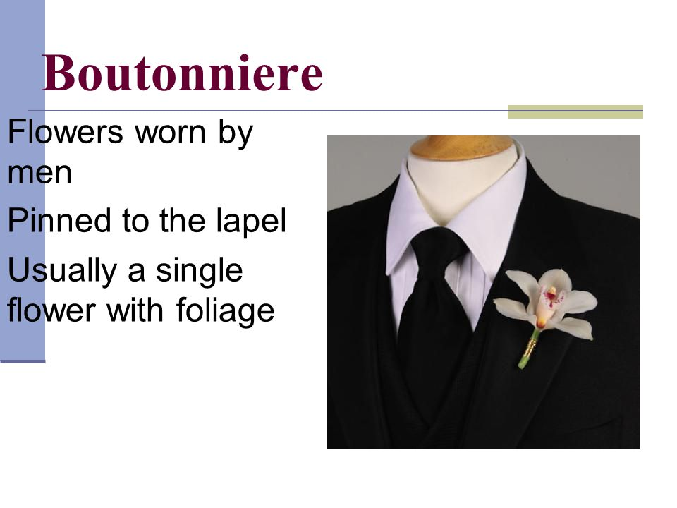 Boutonniere Flowers worn by men Pinned to the lapel Usually a single flower with foliage