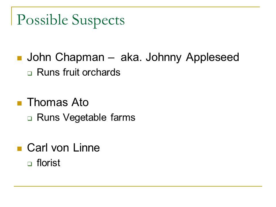 Possible Suspects John Chapman – aka. Johnny Appleseed Runs fruit orchards Thomas Ato Runs Vegetable farms Carl von Linne florist