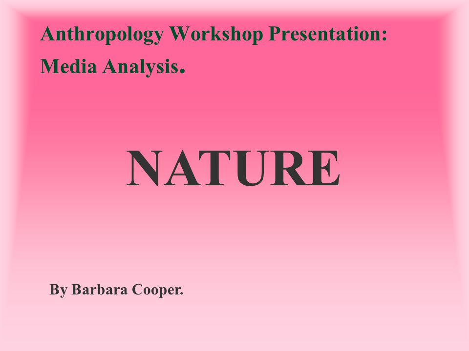 Anthropology Workshop Presentation: Media Analysis. By Barbara Cooper. NATURE