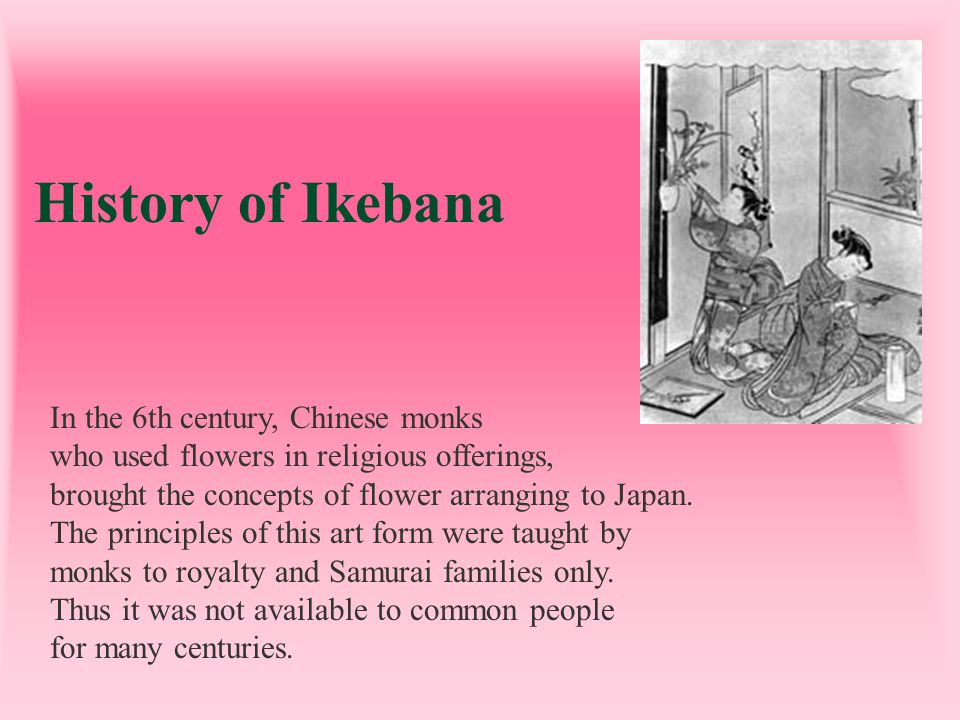 History of Ikebana In the 6th century, Chinese monks who used flowers in religious offerings, brought the concepts of flower arranging to Japan. The p