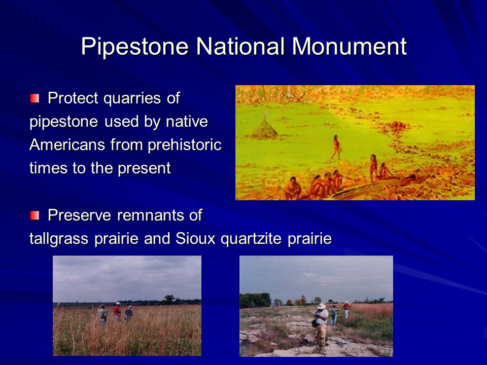 Pipestone National Monument Protect quarries of pipestone used by native Americans from prehistoric times to the present Preserve remnants of tallgrass prairie and Sioux quartzite prairie